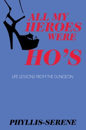 9780971905733: All My Heroes Were Ho's: Life Lessons from the Dungeon