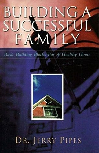 Building a Successful Family : Basic Building Blocks for a Healthy Home: Pipes, Jerry