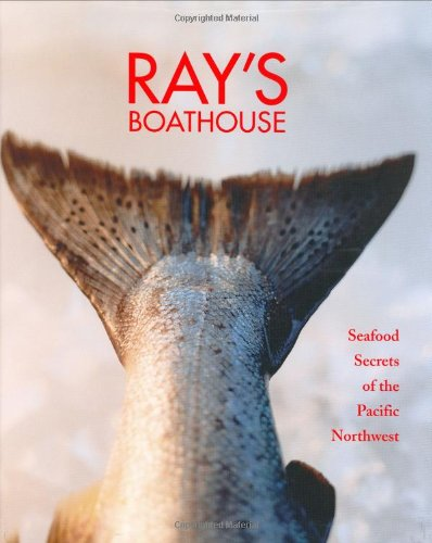 RAY'S BOATHOUSE Seafood Secrets of the Pacific Northwest