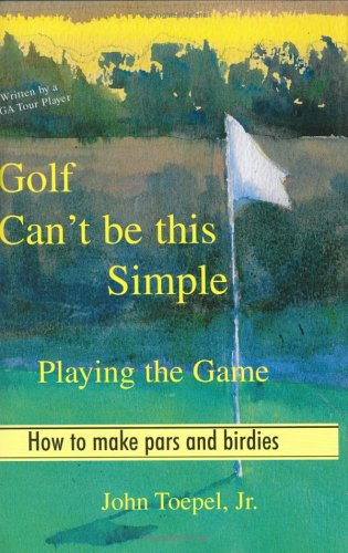 Golf Can't Be This Simple: Playing the Game - How to make pars and birdies: Jr., John Toepel