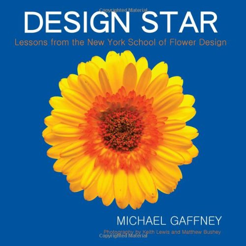 Design Star: Lessons from the New York School of Flower Design: Gaffney, Michael