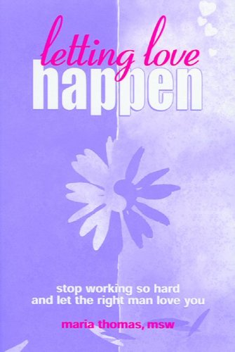 9780971969803: Letting Love Happen: Stop Working So Hard And Let The Right Man Love You