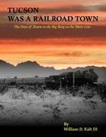 Tucson Was a Railroad Town: The Days of Steam in the Big Burg on the Main Line: Kalt III, William D...