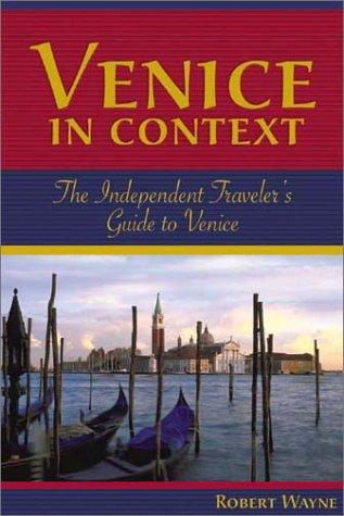 Venice in Context: The Independent Traveler's Guide to Venice: Wayne, Robert