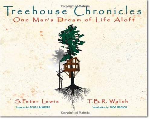 Treehouse Chronicles: One Man's Dream of Life Aloft: Lewis, S. Peter; Walsh, T.B.R.