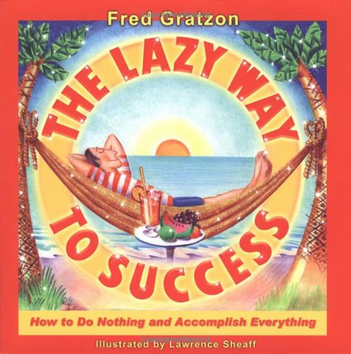 The Lazy Way to Success: How to Do Nothing and Accomplish Everything: Fred Gratzon