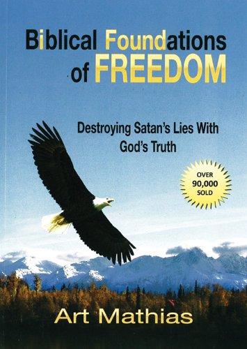 Biblical Foundations for Freedom: Destroying Satan's Lies: Art Mathias