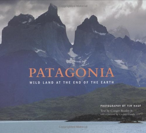 Patagonia: Wild Land At The End Of The Earth (0972074333) by Hauf, Tim; Beasley, Conger; Crouch, Gregory