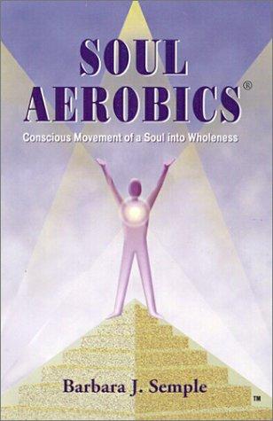 Soul Aerobics - Conscious Movement of a Soul Into Wholeness: Semple, Barbara J.