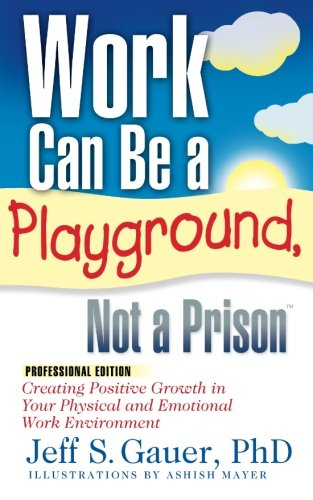 9780972118705: Work Can Be a Playground, Not a Prison (Professional Edition): Creating Positive Growth in Your Physical and Emotional Work Environment