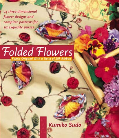 Folded Flowers: Fabric Origami with a Twist of Silk Ribbon (0972121803) by Kumiko Sudo
