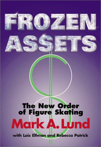 Frozen Assets: The New Order of Figure Skating: Lund, Mark A.; Elfman, Lois, Patrick, Rebecca