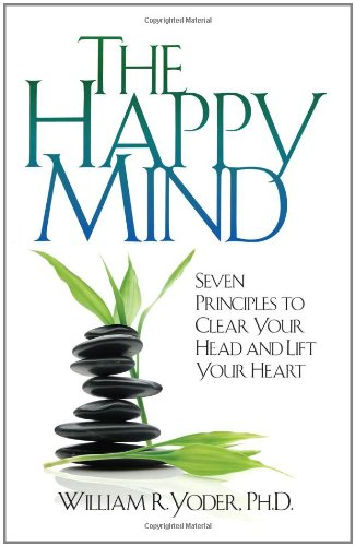 The Happy Mind: Seven Principles to Clear Your Head and Lift Your Heart: Yoder, William R.