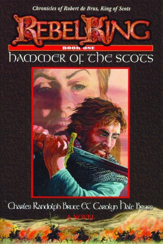 Rebel King: Hammer of the Scots (Bk. 1): Charles Randolph Bruce; Carolyn Hale Bruce