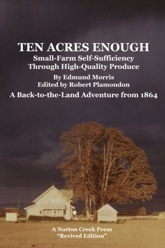 9780972177085: Ten Acres Enough: Small-Farm Self-Sufficiency Through High-Quality Produce. A Back-to-the-Land Adventure from 1864