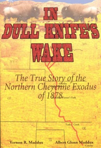 In Dull Knife's Wake: The True Story of the Northern Cheyenne Exodus of 1878: Maddux Albert ...