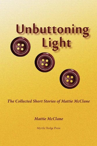 Unbuttoning LIght: The Collected Short Stories of Mattie McClane: Mattie McClane