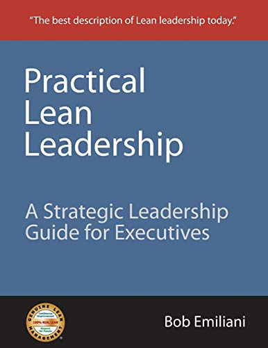 Practical Lean Leadership: A Strategic Leadership Guide For Executives: Emiliani, Bob