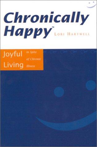 Chronically Happy: Joyful Living In Spite Of Chronic Illness: Hartwell, Lori