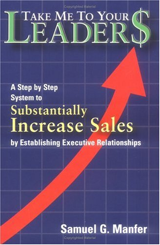 9780972281706: Take Me to Your Leader$: A Step by Step System to Substantially Increase Sales by Establishing Executive Relationships