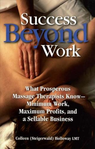 Success Beyond Work: What Prosperous Massage Therapists Know--Minimum Work, Maximum Profits, and a ...