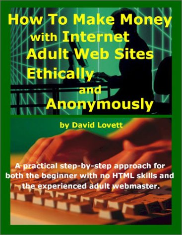 HOW TO MAKE MONEY WITH INTERNET ADULT WEB SITES, ETHICALLY AND ANONYMOUSLY: Lovett, David