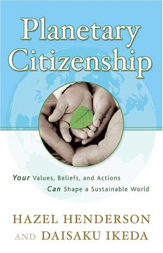 Planetary Citizenship: Your Values, Beliefs and Actions: Hazel Henderson, Daisaku