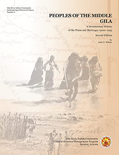 Peoples of the Middle Gila - A Documentary History of the Pimas and Maricopas 1500s–1945: Wilson, ...