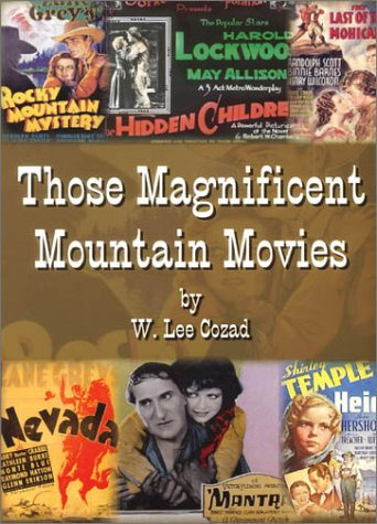 THOSE MAGNIFICENT MOUNTAIN MOVIES (The Golden Years) 1911 - 1939: Cozad, W. Lee
