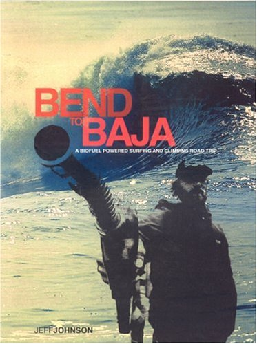 9780972342292: Bend to Baja: A Biofuel Powered Surfing and Climbing Road Trip