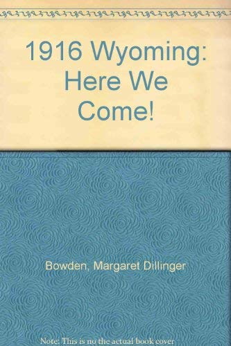 1916 Wyoming: Here We Come!: Bowden, Margaret Dillinger