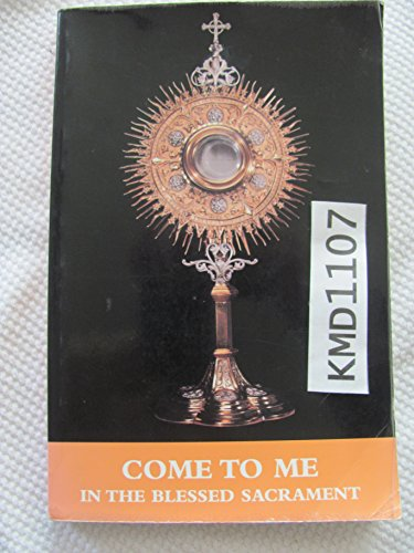 Come To Me In The Blessed Sacrament: A Prayer Book Of Ten Different Eucharistic Holy Hours For ...