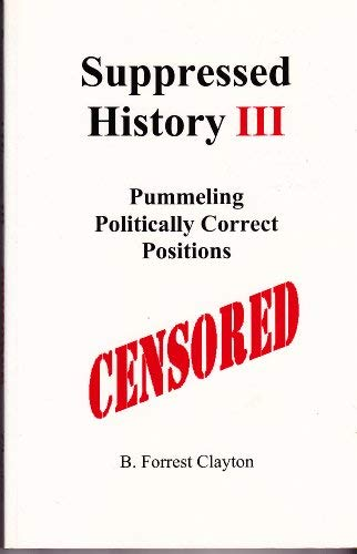 Suppressed History III-Pummeling Politically Correct Positions: B. Forrest Clayton