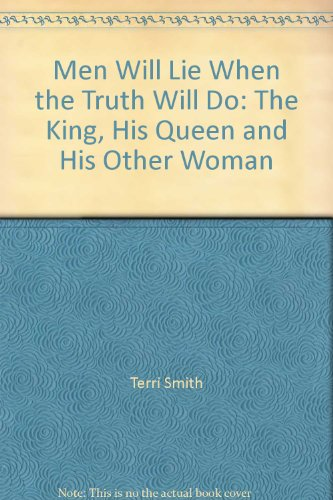 Men Will Lie When the Truth Will Do: The King, His Queen and His Other Woman: Terri Smith