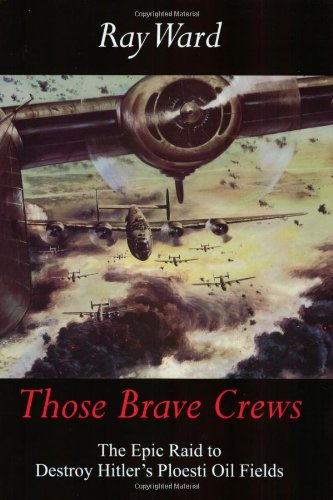 9780972417501: Those Brave Crews: The Epic Raid to Destroy Hitler's Ploesti Oil Fields