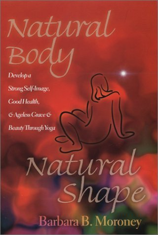 9780972433549: Natural Body, Natural Shape: Develop a Strong Self-Image, Good Health, & Ageless Grace & Beauty Through Yoga