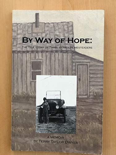 By way of hope: The true story of three women homesteaders. A Memoir: Dwyer, Terry Taylor