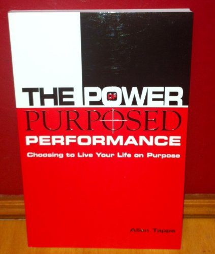 The Power of Purposed Performance: Choosing to Live Your Life on Purpose: Allen Tappe