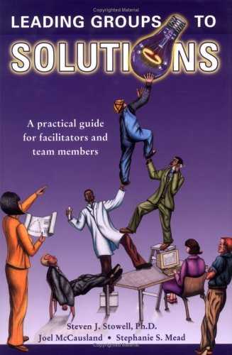 Leading Groups to Solutions : A Practical Guide for Facilitators and Team Members {FIRST EDITION}: ...
