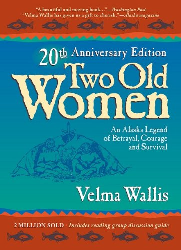 Two Old Women: An Alaska Legend of Betrayal, Courage, and Survival - 20th Anniversary Edition (0972494499) by Velma Wallis