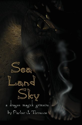 Sea, Land, Sky: A Dragon Magick Grimoire: Torrence, Parker J.