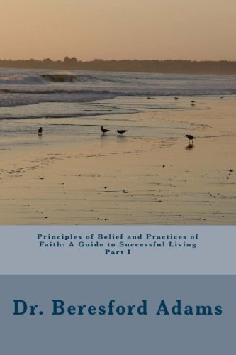 Principles Of Belief And Practices Of Faith A Guide To Successful Living Part I: Beresford Adams