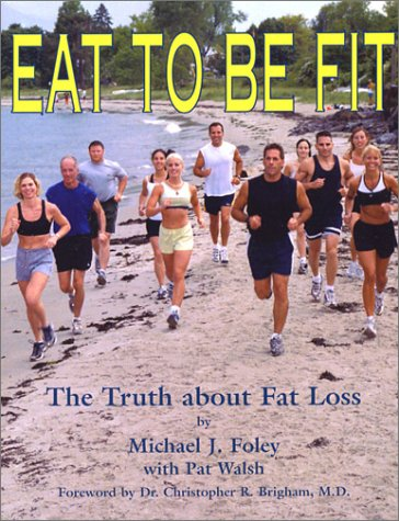 9780972530705: Eat To Be Fit: The Truth About Fat Loss