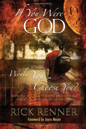If You Were God, Would You Choose You?: How to Accept, Pursue, And Fulfill the Call of God on Your Life (9780972545495) by Rick Renner