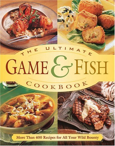 The Ultimate Game & Fish Cookbook: More Than 400 Recipes for All Your Wild Bounty: Publishing ...