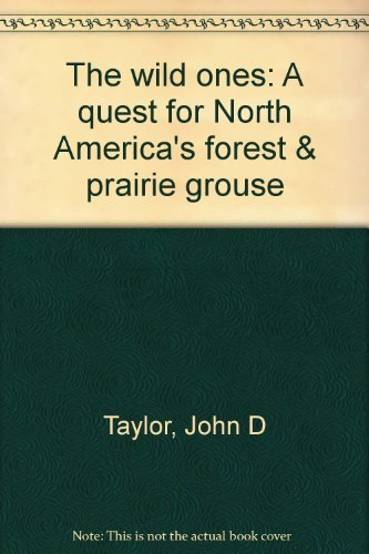 The Wild Ones: A Quest for North America's Forest & Prairie Grouse: Taylor, John D.