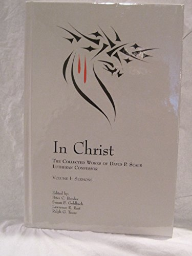 In Christ: The Collected Works of David P. Scaer, Lutheran Confessor: Volume 1: Sermons