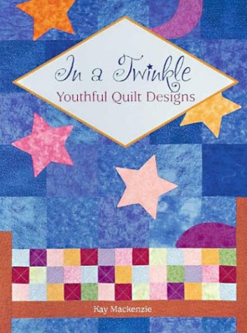 In a Twinkle: Youthful Quilt Designs: Mackenzie, Kay