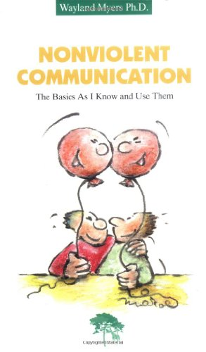 Nonviolent Communication: The Basics As I Know and Use Them: Wayland Myers
