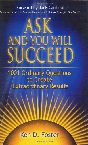 Ask and You Will Succeed: 1001 Ordinary Questions to Create Extraordinary Results: Ken D. Foster